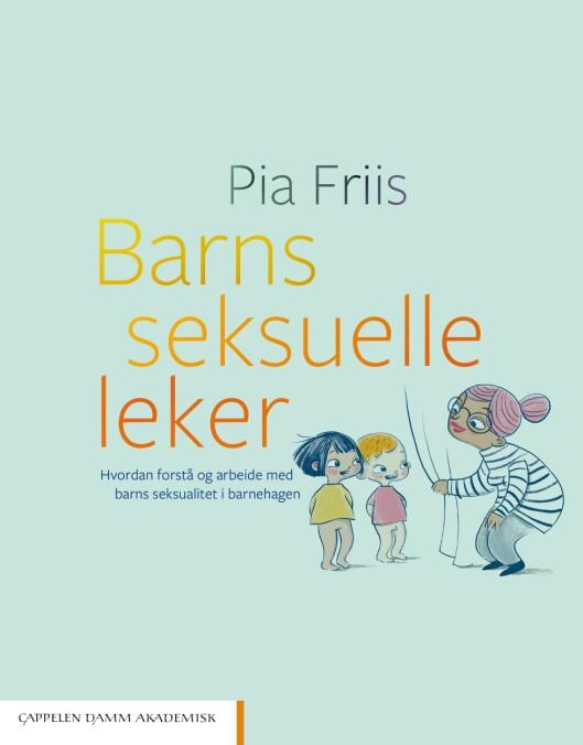 Boka «Barns seksuelle leker - Hvordan forstå og arbeide med barns seksualitet i barnehagen» av Pia Friis.